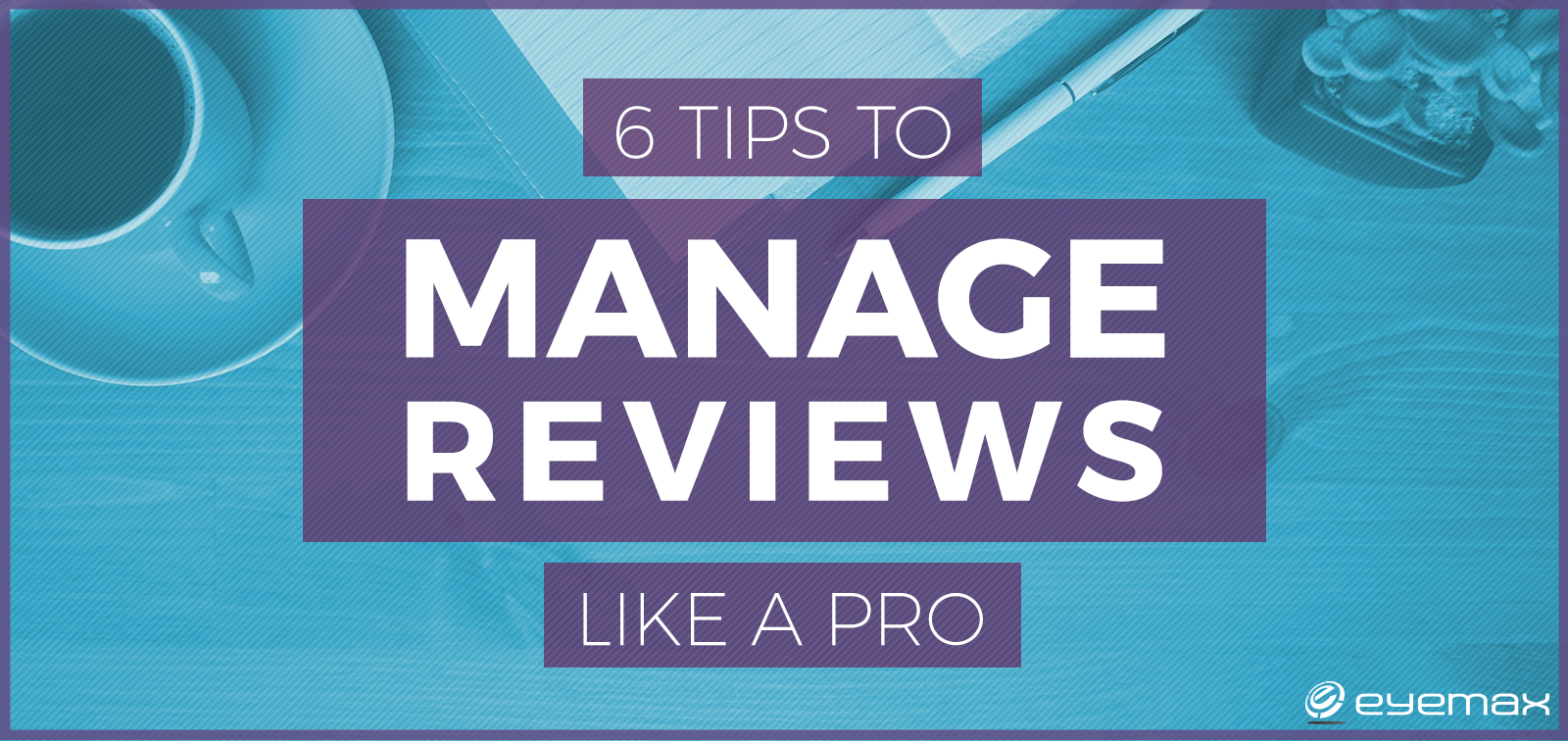 6 Tips to Manage Online Reviews like a Pro
